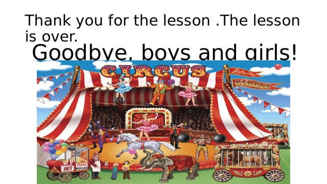 Thank you for the lesson .The lesson is over.  Goodbye, boys and girls!