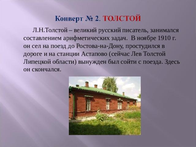 Л.Н.Толстой – великий русский писатель, занимался составлением арифметических задач. В ноябре 1910 г. он сел на поезд до Ростова-на-Дону, простудился в дороге и на станции Астапово (сейчас Лев Толстой Липецкой области) вынужден был сойти с поезда. Здесь он скончался.