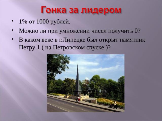1% от 1000 рублей. Можно ли при умножении чисел получить 0? В каком веке в г.Липецке был открыт памятник Петру 1 ( на Петровском спуске )?