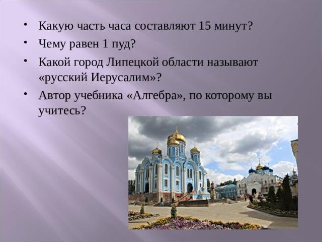 Какую часть часа составляют 15 минут? Чему равен 1 пуд? Какой город Липецкой области называют «русский Иерусалим»? Автор учебника «Алгебра», по которому вы учитесь?