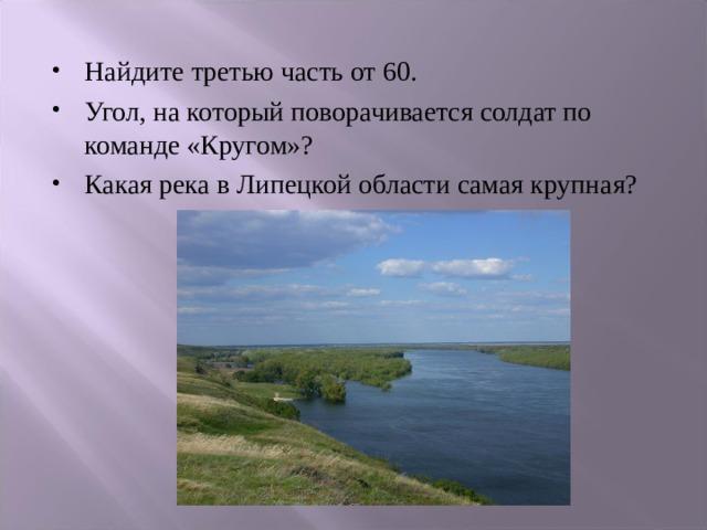Найдите третью часть от 60. Угол, на который поворачивается солдат по команде «Кругом»? Какая река в Липецкой области самая крупная?