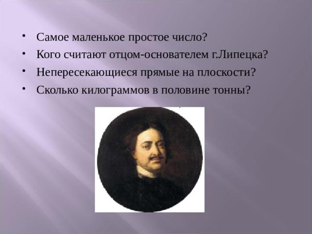 Самое маленькое простое число? Кого считают отцом-основателем г.Липецка? Непересекающиеся прямые на плоскости? Сколько килограммов в половине тонны?