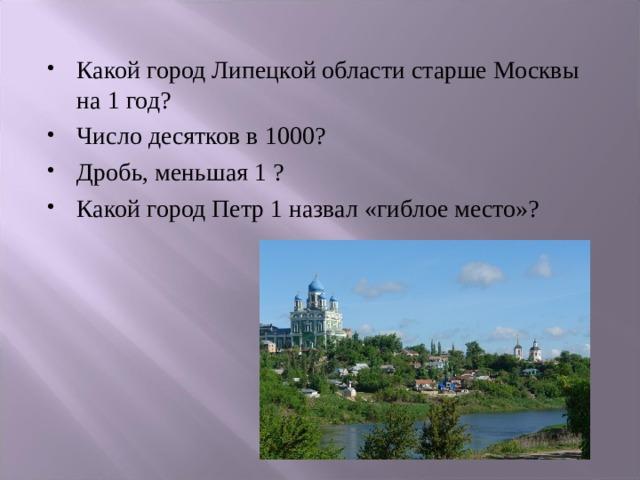 Какой город Липецкой области старше Москвы на 1 год? Число десятков в 1000? Дробь, меньшая 1 ? Какой город Петр 1 назвал «гиблое место»?