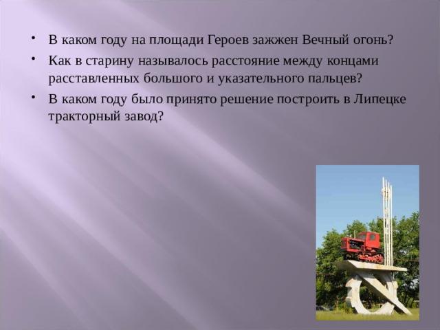 В каком году на площади Героев зажжен Вечный огонь? Как в старину называлось расстояние между концами расставленных большого и указательного пальцев? В каком году было принято решение построить в Липецке тракторный завод?