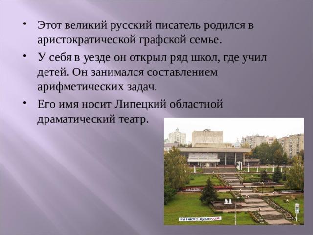 Этот великий русский писатель родился в аристократической графской семье. У себя в уезде он открыл ряд школ, где учил детей. Он занимался составлением арифметических задач. Его имя носит Липецкий областной драматический театр.