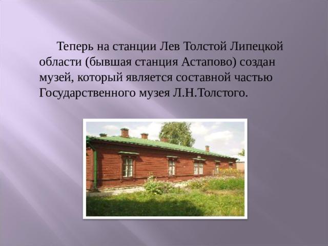 Теперь на станции Лев Толстой Липецкой области (бывшая станция Астапово) создан музей, который является составной частью Государственного музея Л.Н.Толстого.
