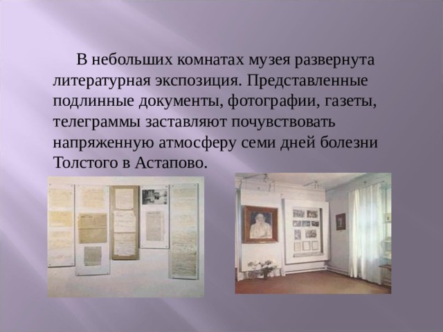 В небольших комнатах музея развернута литературная экспозиция. Представленные подлинные документы, фотографии, газеты, телеграммы заставляют почувствовать напряженную атмосферу семи дней болезни Толстого в Астапово.