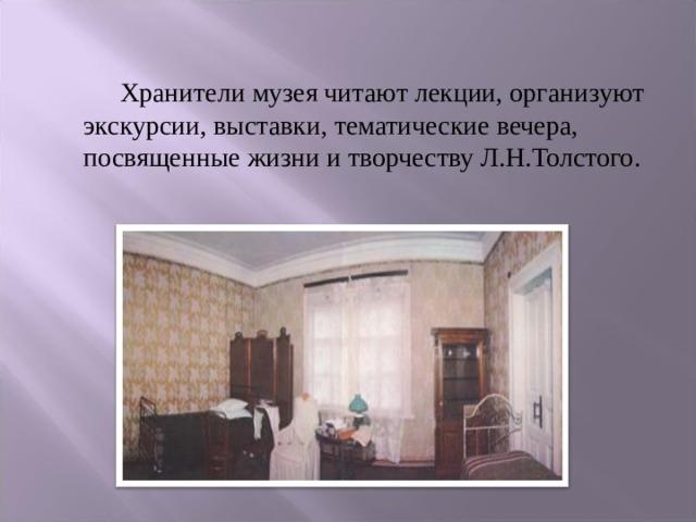 Хранители музея читают лекции, организуют экскурсии, выставки, тематические вечера, посвященные жизни и творчеству Л.Н.Толстого.