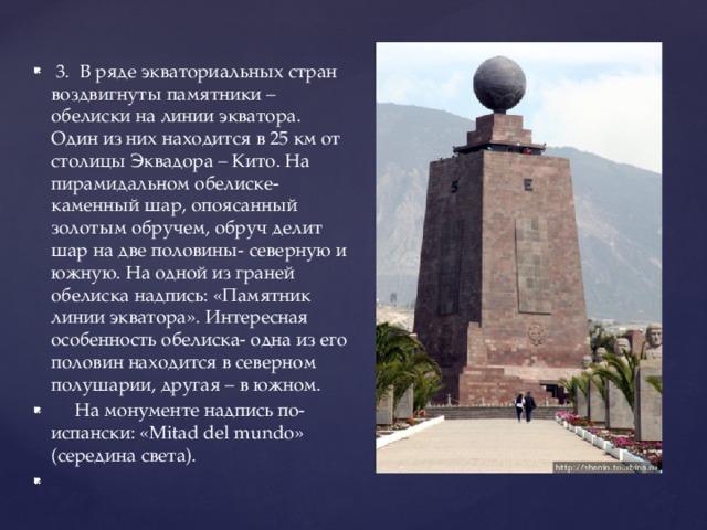 3. В ряде экваториальных стран воздвигнуты памятники – обелиски на линии экватора. Один из них находится в 25 км от столицы Эквадора – Кито. На пирамидальном обелиске- каменный шар, опоясанный золотым обручем, обруч делит шар на две половины- северную и южную. На одной из граней обелиска надпись: «Памятник линии экватора». Интересная особенность обелиска- одна из его половин находится в северном полушарии, другая – в южном.  На монументе надпись по-испански: «Mitad del mundo» (середина света).