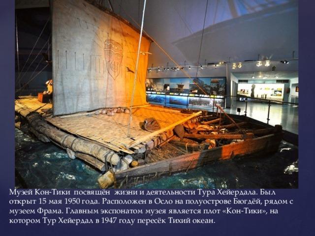 Музей Кон-Тики посвящён жизни и деятельности Тура Хейердала. Был открыт 15 мая 1950 года. Расположен в Осло на полуострове Бюгдёй, рядом с музеем Фрама. Главным экспонатом музея является плот «Кон-Тики», на котором Тур Хейердал в 1947 году пересёк Тихий океан.