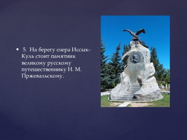 5. На берегу озера Иссык-Куль стоит памятник великому русскому путешественнику Н. М. Пржевальскому.
