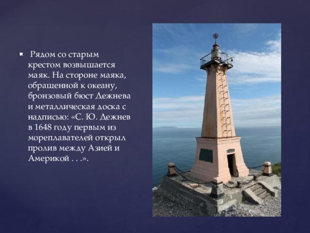 Рядом со старым крестом возвышается маяк. На стороне маяка, обращенной к океану, бронзовый бюст Дежнева и металлическая доска с надписью: «С. Ю. Дежнев в 1648 году первым из мореплавателей открыл пролив между Азией и Америкой . . .».