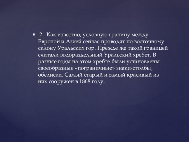 2. Как известно, условную границу между Европой и Азией сейчас проводят по восточному склону Уральских гор. Прежде же такой границей считали водораздельный Уральский хребет. В разные годы на этом хребте были установлены своеобразные «пограничные» знаки-столбы, обелиски. Самый старый и самый красивый из них сооружен в 1868 году.