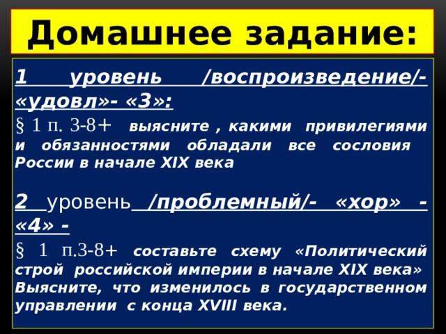 Домашнее задание:  1 уровень /воспроизведение/- «удовл»- «3»:  §  1 п. 3-8 + выясните , какими привилегиями и обязанностями обладали все сословия России в начале XIX века  2 уровень /проблемный/- «хор» - «4» -  § 1 п.3-8 + составьте схему «Политический строй российской империи в начале XIX века» Выясните, что изменилось в государственном управлении с конца XVIII века.  3 уровень /поисковый/ - «отл»-«5» -  § 1 п.3-8+ составьте таблицу современников, живших в России и Европе в этот период; подготовьте краткую справку об Иване Кулибине