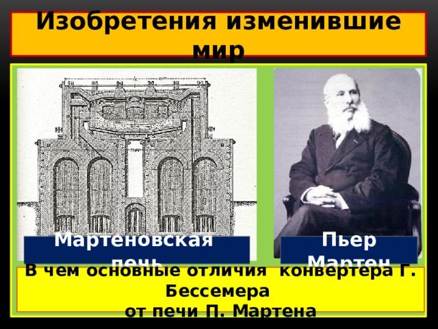 Изобретения изменившие мир  Пьер Мартен Мартеновская печь В чем основные отличия конвертера Г. Бессемера от печи П. Мартена