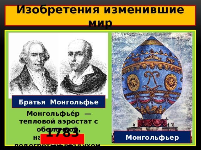 Изобретения изменившие мир  Братья Монгольфье Монгольфье́р — тепловой аэростат с оболочкой, наполняемой подогретым воздухом. Монгольфьер 1783 год