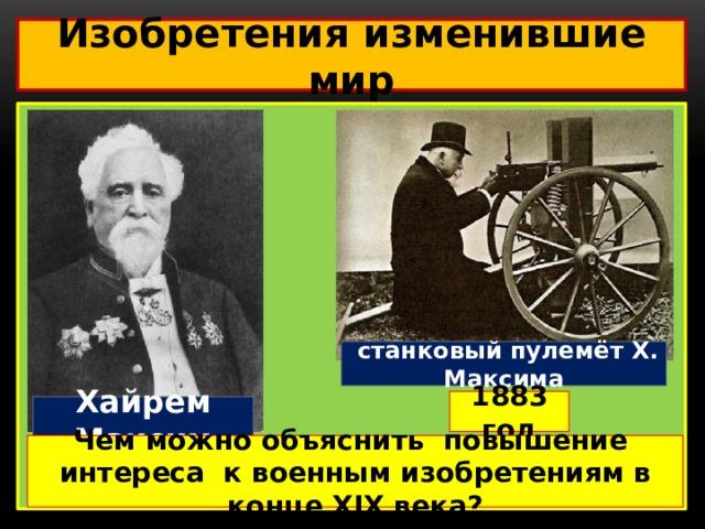 Изобретения изменившие мир   станковый пулемёт Х. Максима 1883 год Хайрем Максим Чем можно объяснить повышение интереса к военным изобретениям в конце XIX века?