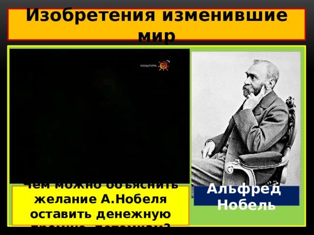 Изобретения изменившие мир  Альфред Нобель Чем можно объяснить желание А.Нобеля оставить денежную премию потомкам?