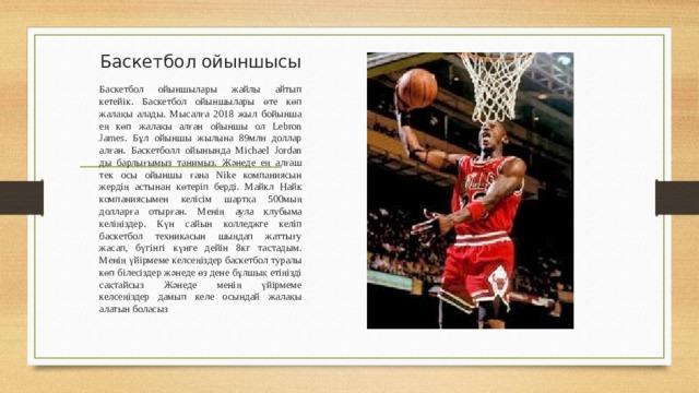 Баскетбол ойыншысы   Баскетбол ойыншылары жайлы айтып кетейік. Баскетбол ойыншылары өте көп жалақы алады. Мысалға 2018 жыл бойынша ең көп жалақы алған ойыншы ол Lebron James. Бұл ойыншы жылына 89млн доллар алған. Баскетболл ойынында Michael Jordan ды барлығымыз танимыз. Жәнеде ең алғаш тек осы ойыншы ғана Nike компаниясын жердің астынан көтеріп берді. Майкл Найк компаниясымен келісім шартқа 500мың долларға отырған. Менің аула клубыма келіңіздер. Күн сайын колледжге келіп баскетбол техникасын шыңдап жаттығу жасап, бүгінгі күнге дейін 8кг тастадым. Менің үйірмеме келсеңіздер баскетбол туралы көп білесіздер жәнеде өз дене бұлшық етіңізді сақтайсыз Жәнеде менің үйірмеме келсеңіздер дамып келе осындай жалақы алатын боласыз