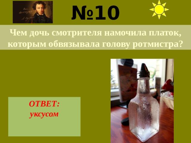 № 10  Чем дочь смотрителя намочила платок, которым обвязывала голову ротмистра? ОТВЕТ: уксусом