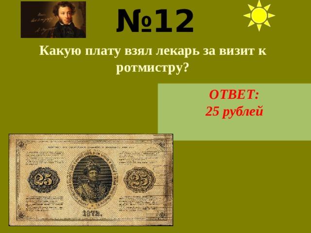 № 12  Какую плату взял лекарь за визит к ротмистру? ОТВЕТ: 25 рублей