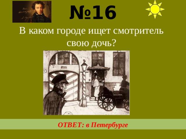 № 16  В каком городе ищет смотритель свою дочь? ОТВЕТ: в Петербурге