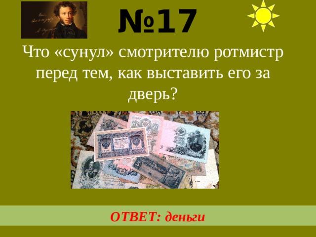 № 17  Что «сунул» смотрителю ротмистр перед тем, как выставить его за дверь? ОТВЕТ: деньги