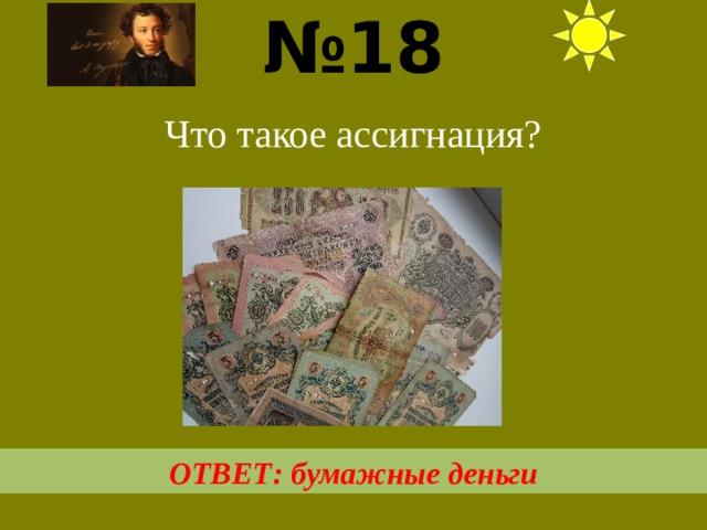 № 18  Что такое ассигнация? ОТВЕТ: бумажные деньги