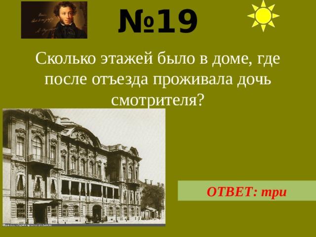 № 19  Сколько этажей было в доме, где после отъезда проживала дочь смотрителя? ОТВЕТ: три