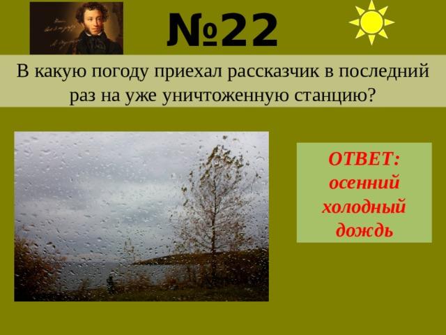 № 22  В какую погоду приехал рассказчик в последний раз на уже уничтоженную станцию? ОТВЕТ: осенний холодный дождь