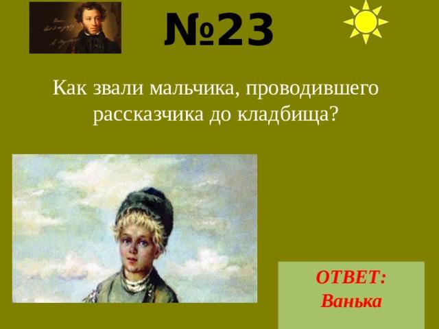 № 23  Как звали мальчика, проводившего рассказчика до кладбища? ОТВЕТ: Ванька