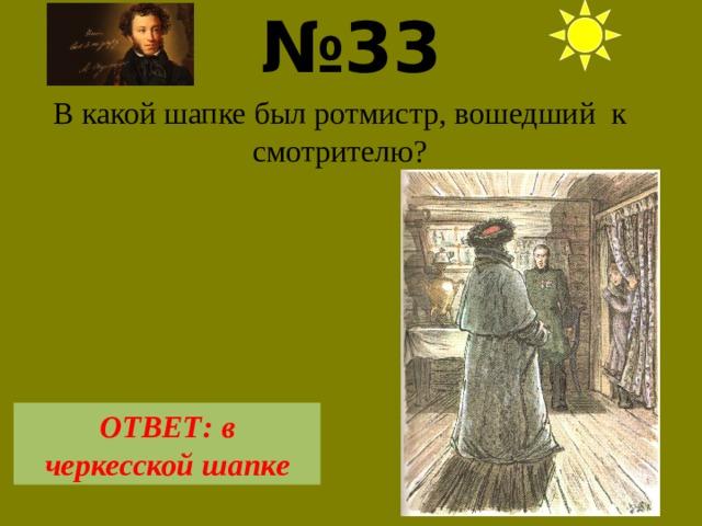 № 33  В какой шапке был ротмистр, вошедший к смотрителю? ОТВЕТ: в черкесской шапке