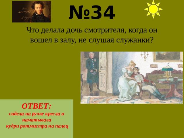 № 34  Что делала дочь смотрителя, когда он вошел в залу, не слушая служанки? ОТВЕТ: сидела на ручке кресла и наматывала  кудри ротмистра на палец