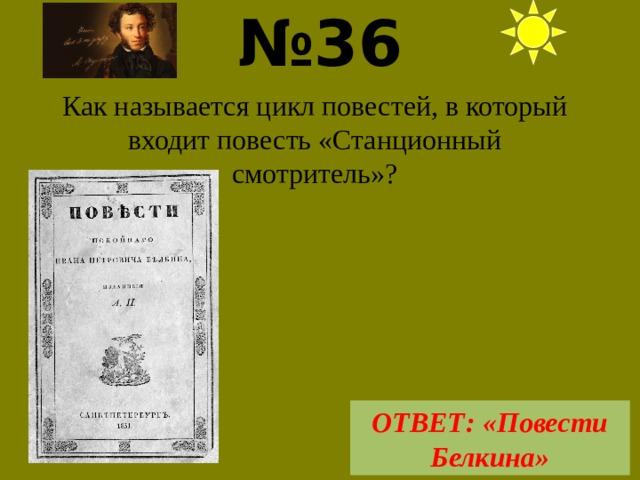№ 36  Как называется цикл повестей, в который входит повесть «Станционный смотритель»? ОТВЕТ: «Повести Белкина»