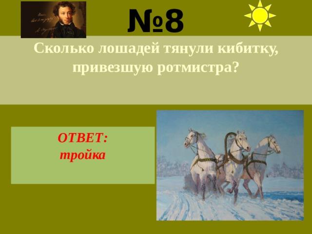 № 8 Сколько лошадей тянули кибитку, привезшую ротмистра? ОТВЕТ: тройка