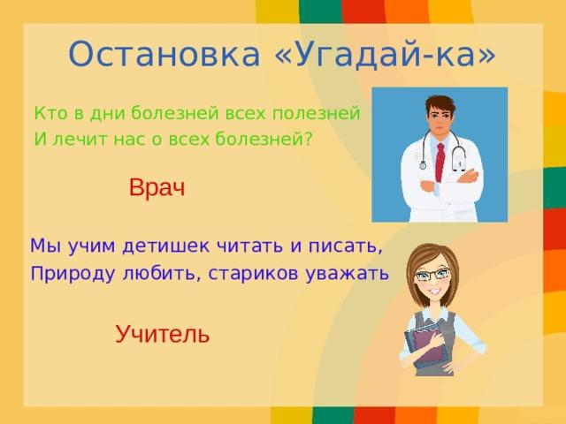 Остановка «Угадай-ка» Кто в дни болезней всех полезней И лечит нас о всех болезней? Врач Мы учим детишек читать и писать, Природу любить, стариков уважать Учитель