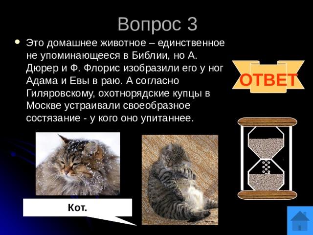 Вопрос 3 Это домашнее животное – единственное не упоминающееся в Библии, но А. Дюрер и Ф. Флорис изобразили его у ног Адама и Евы в раю. А согласно Гиляровскому, охотнорядские купцы в Москве устраивали своеобразное состязание - у кого оно упитаннее. ОТВЕТ Кот.