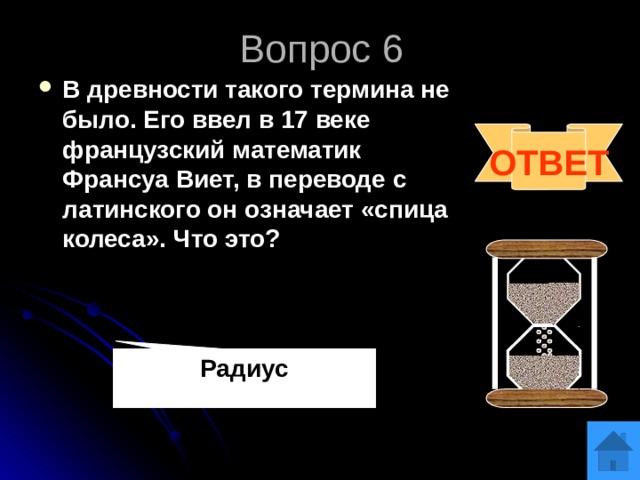 Вопрос 6 В древности такого термина не было. Его ввел в 17 веке французский математик Франсуа Виет, в переводе с латинского он означает «спица колеса». Что это? ОТВЕТ Радиус