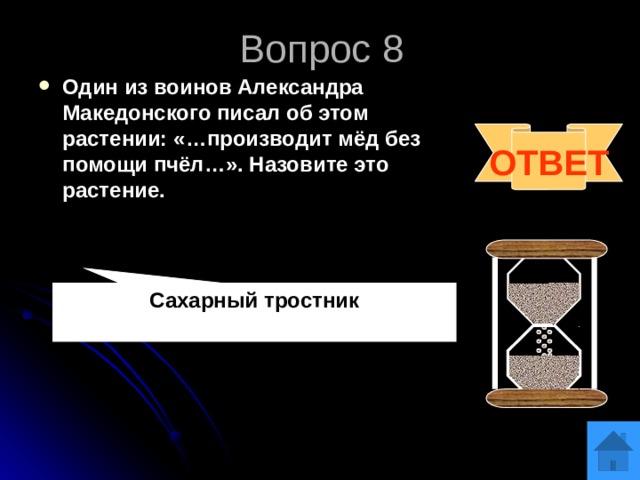 Вопрос 8 Один из воинов Александра Македонского писал об этом растении: «…производит мёд без помощи пчёл…». Назовите это растение. ОТВЕТ Сахарный тростник