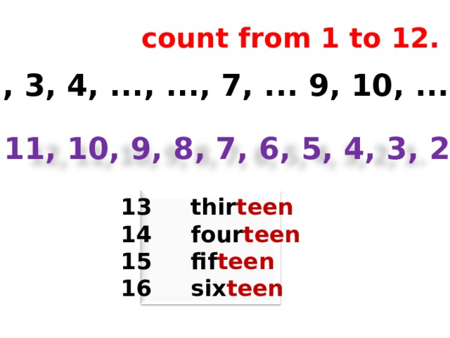 count from 1 to 12. 1, ..., 3, 4, ..., ..., 7, ... 9, 10, ..., .... 12, 11, 10, 9, 8, 7, 6, 5, 4, 3, 2, 1. 13 thir teen 14 four teen 15 fif teen 16 six teen