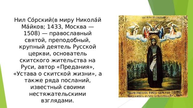 Нил Со́рский(в миру Никола́й Ма́йков; 1433, Москва — 1508) — православный святой, преподобный, крупный деятель Русской церкви, основатель скитского жительства на Руси, автор «Предания», «Устава о скитской жизни», а также ряда посланий, известный своими нестяжательскими взглядами.