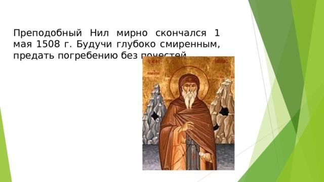 Преподобный Нил мирно скончался 1 мая 1508 г. Будучи глубоко смиренным, предать погребению без почестей.