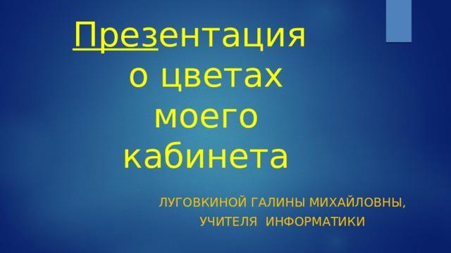 През ентация  о цветах моего кабинета луГОВКИНОЙ ГАЛИНЫ Михайловны, Учителя информатики