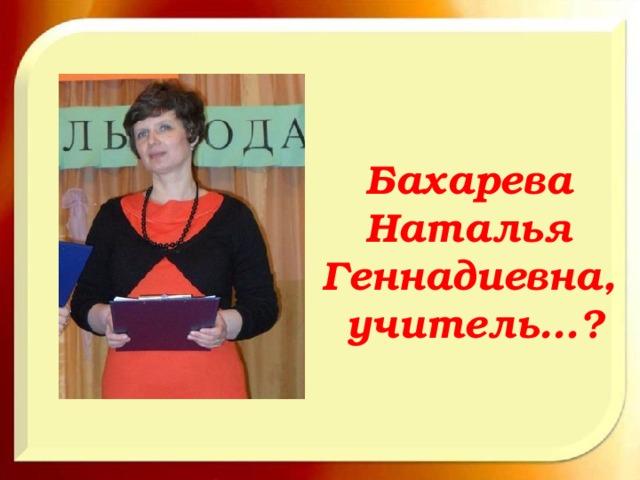 Бахарева Наталья Геннадиевна, учитель…?