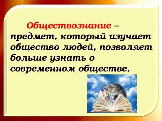 Обществознание – предмет, который изучает общество людей, позволяет больше узнать о современном обществе.