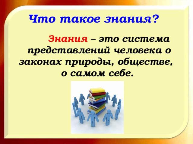 Что такое знания?  Знания – это система представлений человека о законах природы, обществе, о самом себе.