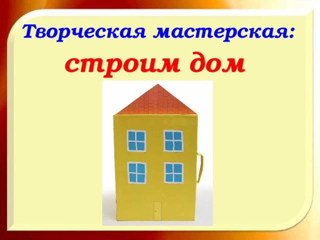 Творческая мастерская:  строим дом
