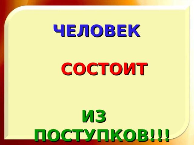 ЧЕЛОВЕК  СОСТОИТ ИЗ ПОСТУПКОВ!!!