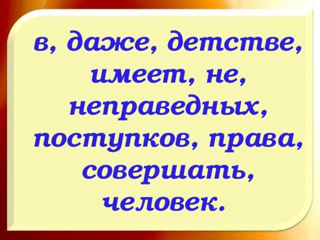 в, даже, детстве, имеет, не, неправедных, поступков, права, совершать, человек.