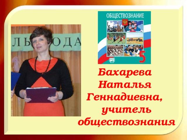 Бахарева Наталья Геннадиевна, учитель обществознания